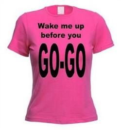 Wake me up before you go-go t-shirt for ladies